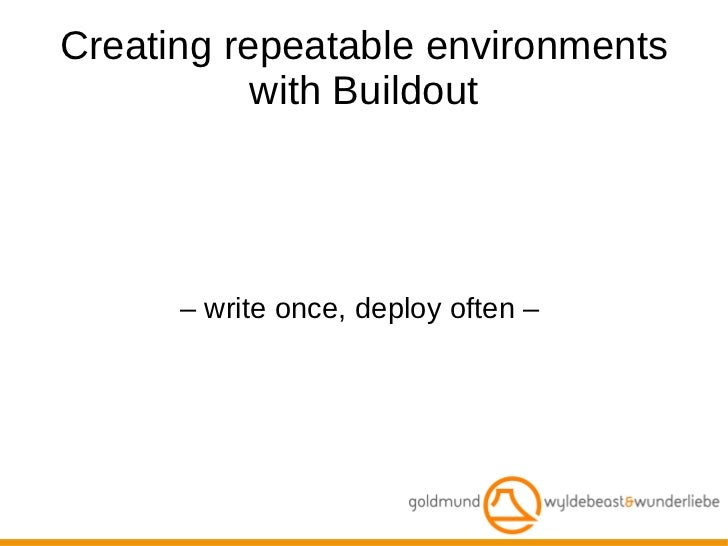– write once, deploy often –  Creating repeatable environments with Buildout