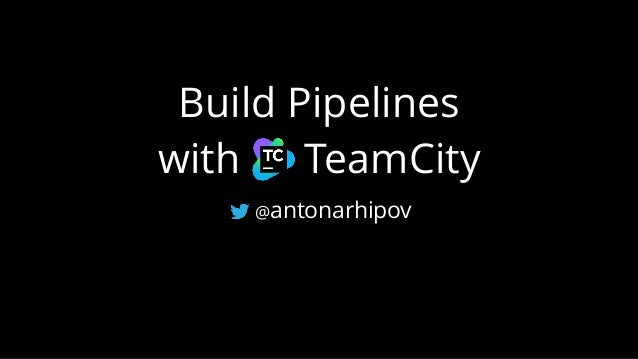 Build Pipelines with TeamCity @antonarhipov