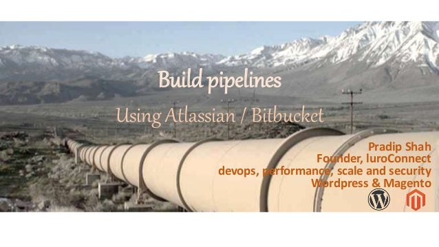 Build pipelines Using Atlassian / Bitbucket Pradip Shah Founder, luroConnect devops, performance, scale and security Wordp...