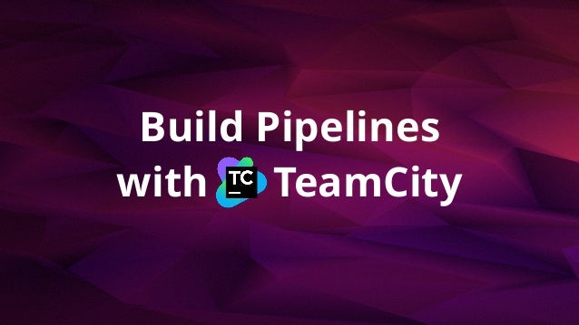 Build Pipelines with TeamCity