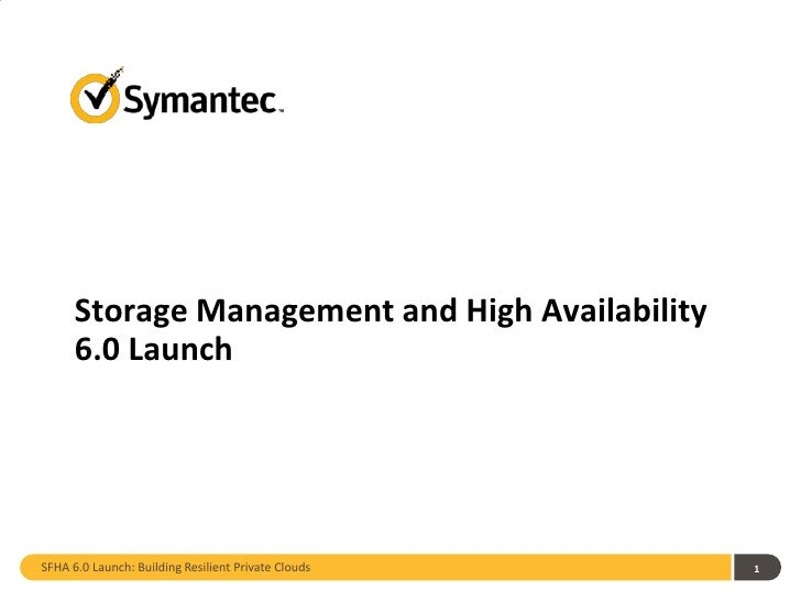 Storage Management and High Availability      6.0 LaunchSFHA 6.0 Launch: Building Resilient Private Clouds   1
