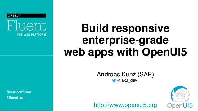 Build responsive enterprise-grade web apps with OpenUI5 Andreas Kunz (SAP) . @aku_dev http://www.openui5.org