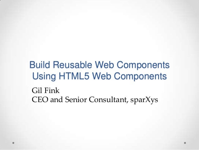 Build Reusable Web Components Using HTML5 Web Components Gil Fink CEO and Senior Consultant, sparXys