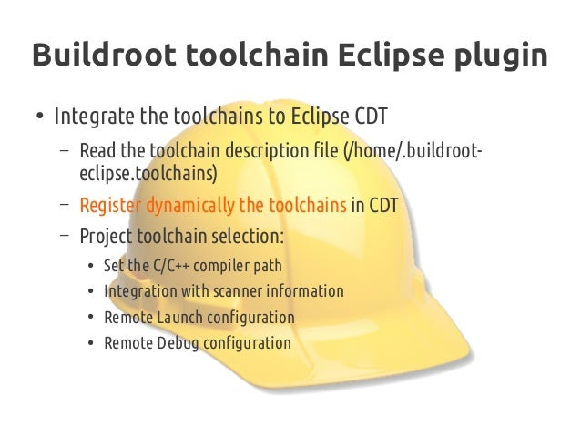 Buildroot toolchain Eclipse plugin ● Integrate the toolchains to Eclipse CDT – Read the toolchain description file (/home/...