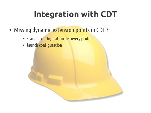Integration with CDT ● Missing dynamic extension points in CDT? ● scanner configuration discovery profile ● launch config...