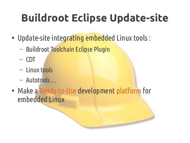 Buildroot Eclipse Update-site ● Update-site integrating embedded Linux tools : – Buildroot Toolchain Eclipse Plugin – CDT ...
