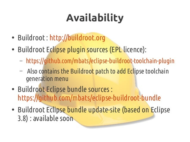 Availability ● Buildroot: http://buildroot.org ● Buildroot Eclipse pluginsources (EPL licence): – https://github.com/mba...