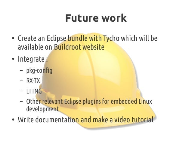 Future work ● Create an Eclipse bundle with Tycho which will be available on Buildroot website ● Integrate: – pkg-config ...
