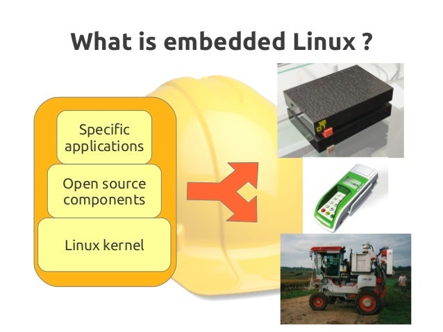 What is embedded Linux? Linux kernel Open source components Specific applications