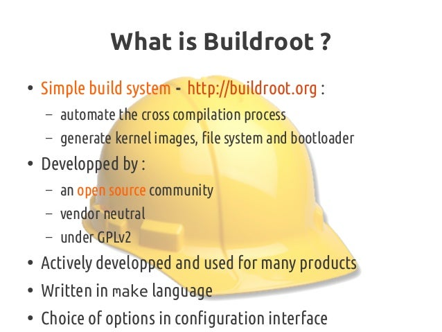 What is Buildroot? ● Simple build system - http://buildroot.org : – automate the cross compilation process – generate ker...