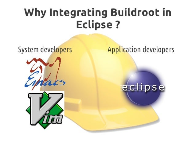 Why Integrating Buildroot in Eclipse? System developers Application developers
