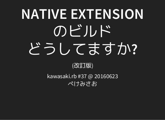 NATIVE EXTENSION のビルド どうしてますか? (改訂版) kawasaki.rb #37 @ 20160623 ぺけみさお