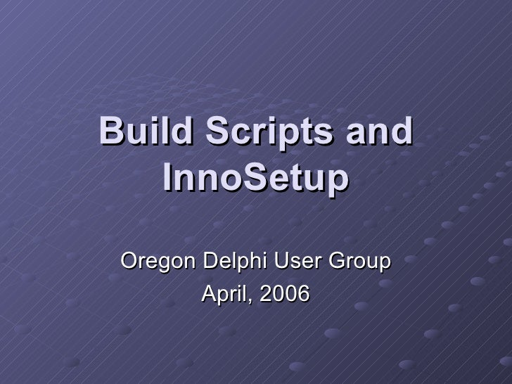 Build Scripts and InnoSetup Oregon Delphi User Group April, 2006