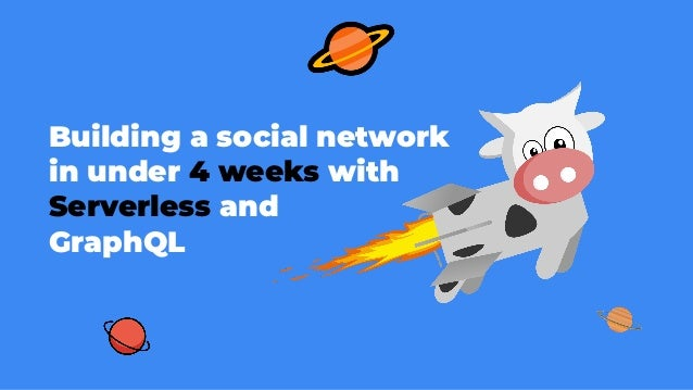 Building a social network in under 4 weeks with Serverless and GraphQL