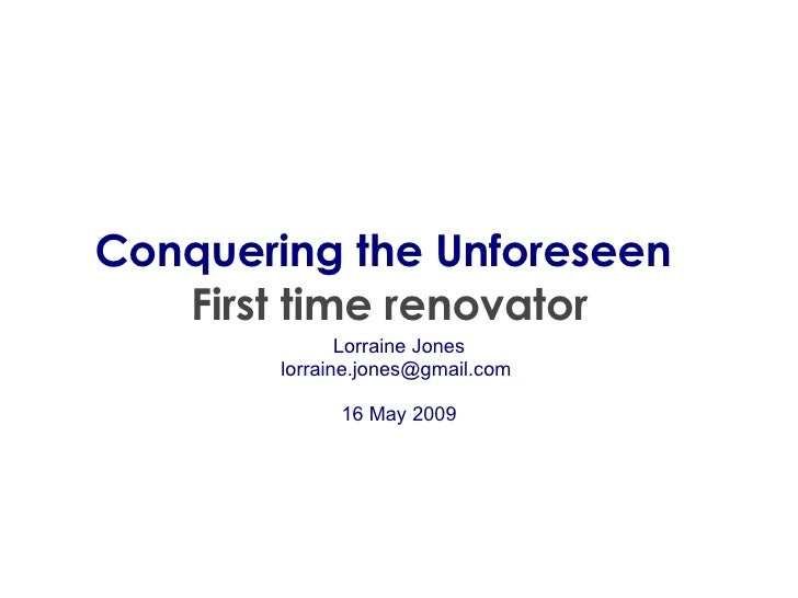 Conquering the Unforeseen   First time renovator Lorraine Jones lorraine.jones@gmail.com  16 May 2009