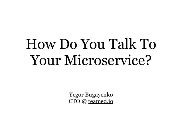 How Do You Talk To Your Microservice? Yegor Bugayenko