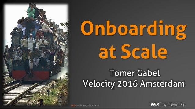 Onboarding at Scale Tomer Gabel Velocity 2016 Amsterdam Image: Akheree Monajat (CC BY-SA 3.0)