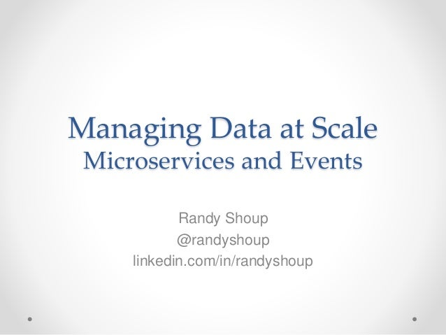 Managing Data at Scale Microservices and Events Randy Shoup @randyshoup linkedin.com/in/randyshoup
