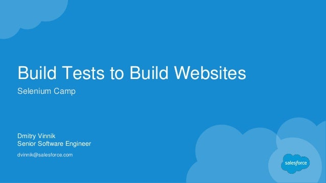 Build Tests to Build Websites Dmitry Vinnik Senior Software Engineer dvinnik@salesforce.com Selenium Camp