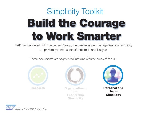 © Jensen Group, 2015 Simplicity Project Simplicity Toolkit Build the Courage to Work Smarter SAP has partnered with The Je...