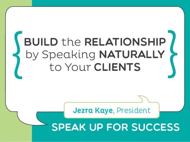 SPeak Up for Successbuild the relationshipby Speaking naturallyto Your clientsJezra Kaye, President{ }