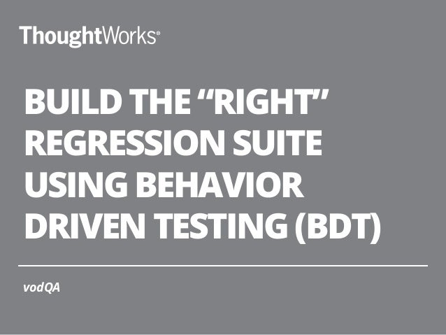 "BUILD THE ""RIGHT"" REGRESSION SUITE USING BEHAVIOR DRIVEN TESTING (BDT) vodQA"