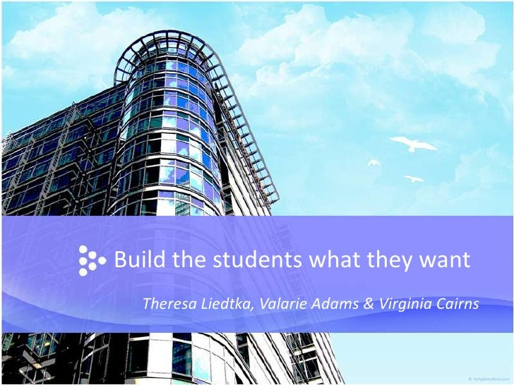 Build the students what they want<br />Theresa Liedtka, Valarie Adams & Virginia Cairns<br />