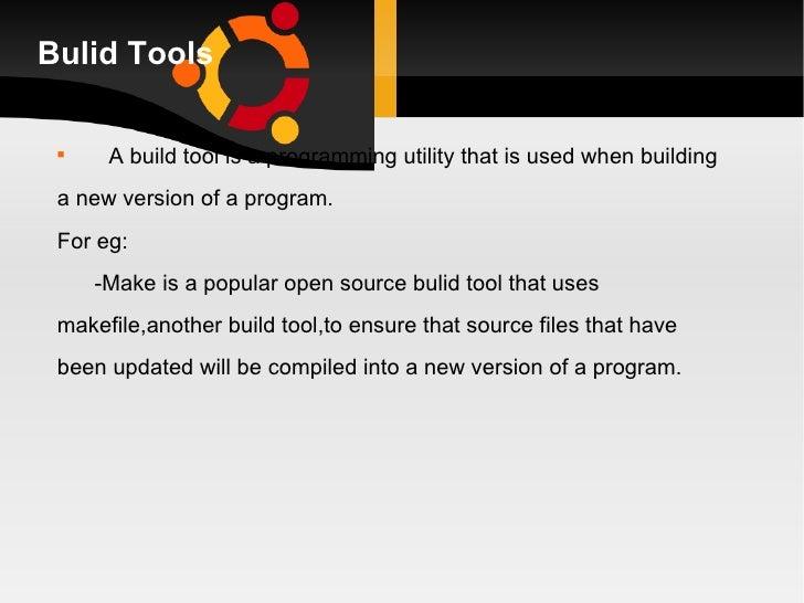 Bulid Tools <ul><li>A build tool is a programming utility that is used when building  </li></ul><ul><li>a new version of a...