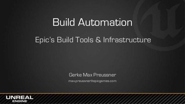 Build Automation Epic's Build Tools & Infrastructure Gerke Max Preussner max.preussner@epicgames.com