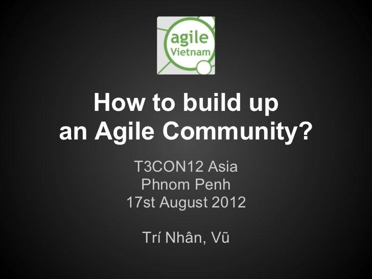How to build upan Agile Community?      T3CON12 Asia       Phnom Penh     17st August 2012       Trí Nhân, Vũ