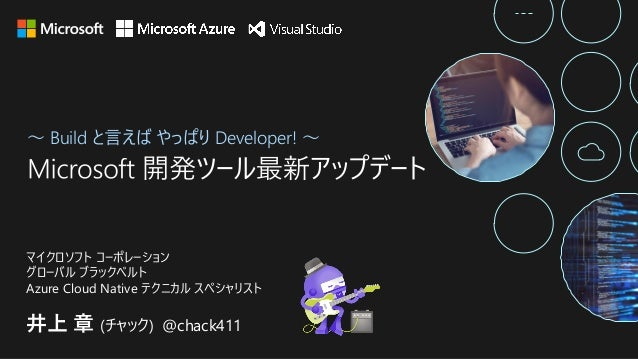 〜 Build と⾔えば やっぱり Developer! 〜 井上 章 (チャック) @chack411 マイクロソフト コーポレーション グローバル ブラックベルト Azure Cloud Native テクニカル スペシャリスト