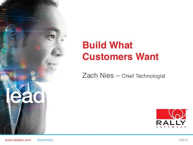 www.rallydev.com @zachnies! ©2013! Build What Customers Want! Zach Nies – Chief Technologist!