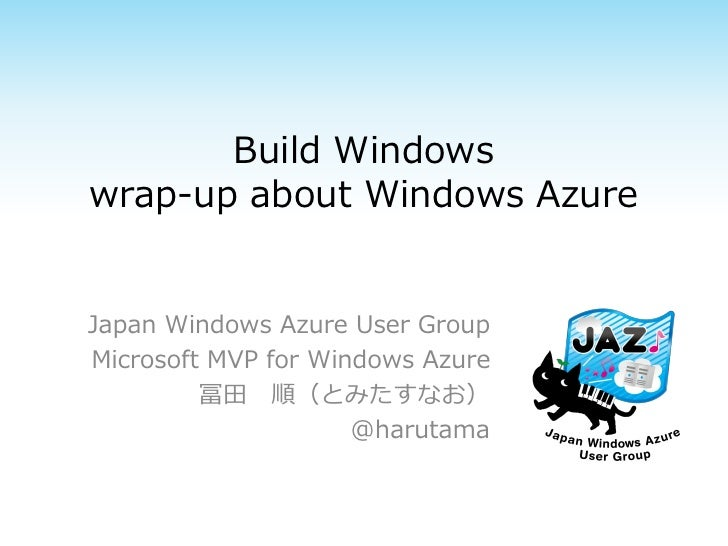Build Windowswrap-up about Windows AzureJapan Windows Azure User GroupMicrosoft MVP for Windows Azure         冨田 順(とみたすなお)...