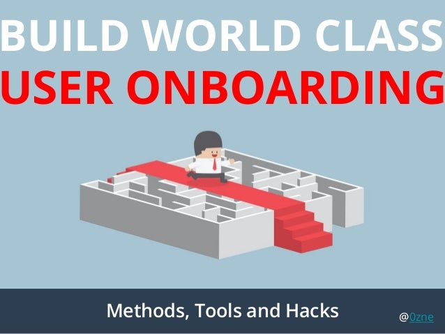 BUILD WORLD CLASS USER ONBOARDING Methods, Tools and Hacks @0zne