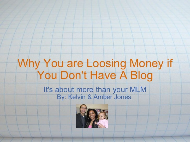 Why You are Loosing Money if You Don't Have A Blog It's about more than your MLM By: Kelvin & Amber Jones
