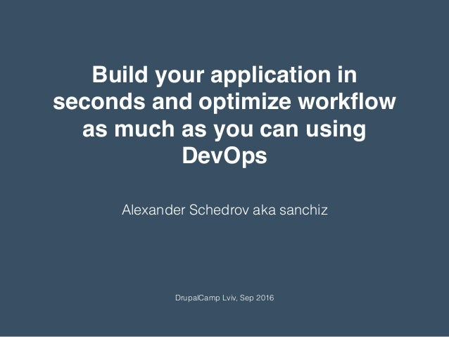 Alexander Schedrov aka sanchiz DrupalCamp Lviv, Sep 2016 Build your application in seconds and optimize workflow as much as...