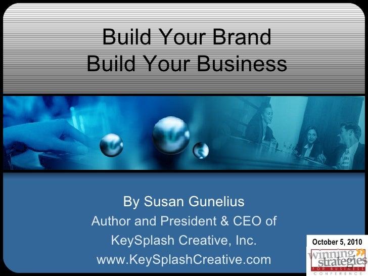 Build Your Brand Build Your Business By Susan Gunelius Author and President & CEO of KeySplash Creative, Inc. www.KeySplas...