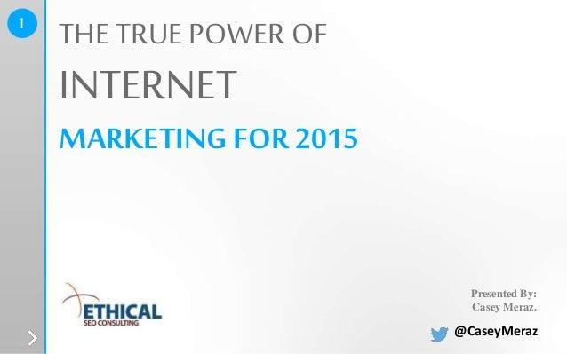 Presented By: Casey Meraz. THE TRUE POWER OF INTERNET MARKETINGFOR 2015 1 @CaseyMeraz