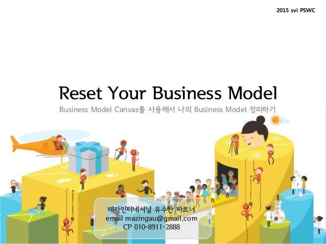 Reset Your Business Model Business Model Canvas를 사용해서 나의 Business Model 정리하기 2015 svi PSWC 테라인터네셔널 유수한 파트너 email mazingau@...