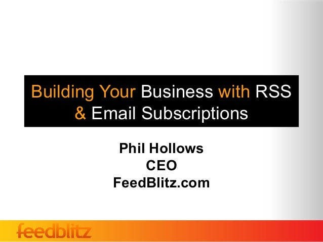 Building Your Business with RSS      & Email Subscriptions          Phil Hollows              CEO         FeedBlitz.com