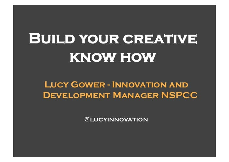 Build your creative    know how Lucy Gower - Innovation and Development Manager NSPCC        @lucyinnovation