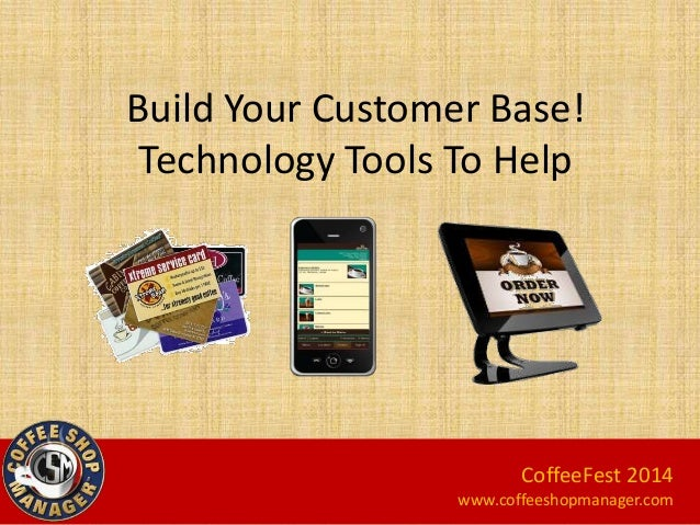 Build Your Customer Base! Technology Tools To Help  CoffeeFest 2014 www.coffeeshopmanager.com