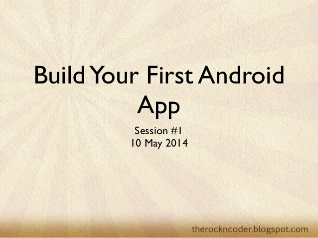 BuildYour First Android App Session #1  10 May 2014