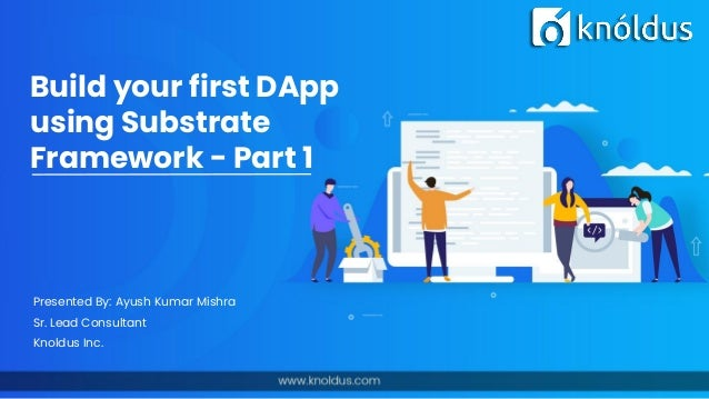 Build your first DApp using Substrate Framework - Part 1 Presented By: Ayush Kumar Mishra Sr. Lead Consultant Knoldus Inc.