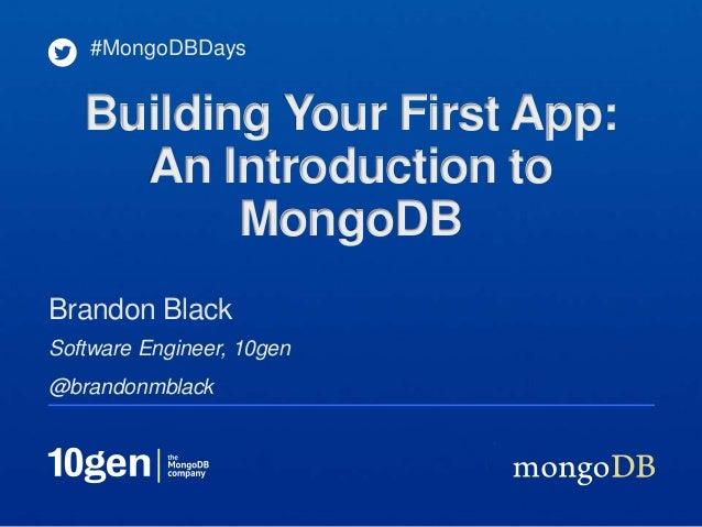 #MongoDBDays   Building Your First App:     An Introduction to          MongoDBBrandon BlackSoftware Engineer, 10gen@brand...