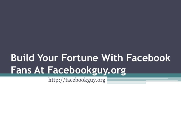 Build Your Fortune With FacebookFans At Facebookguy.org       http://facebookguy.org