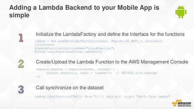 Adding a Lambda Backend to your Mobile App is simple Initialize the LambdaFactory and define the Interface for the functio...