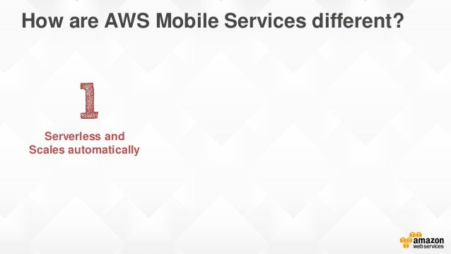 How are AWS Mobile Services different? Serverless and Scales automatically