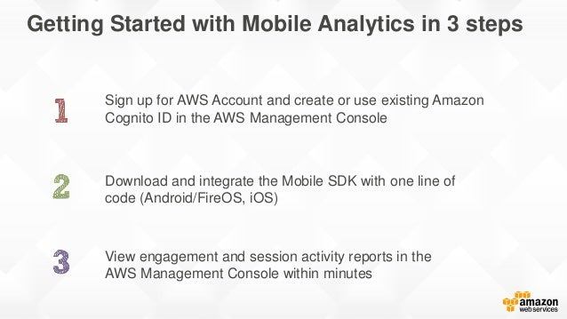 Getting Started with Mobile Analytics in 3 steps Sign up for AWS Account and create or use existing Amazon Cognito ID in t...