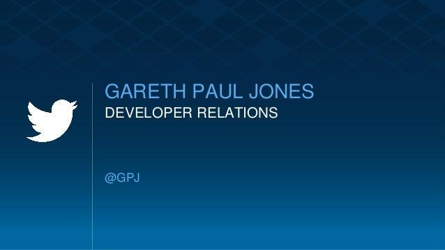 @GPJ GARETH PAUL JONES DEVELOPER RELATIONS